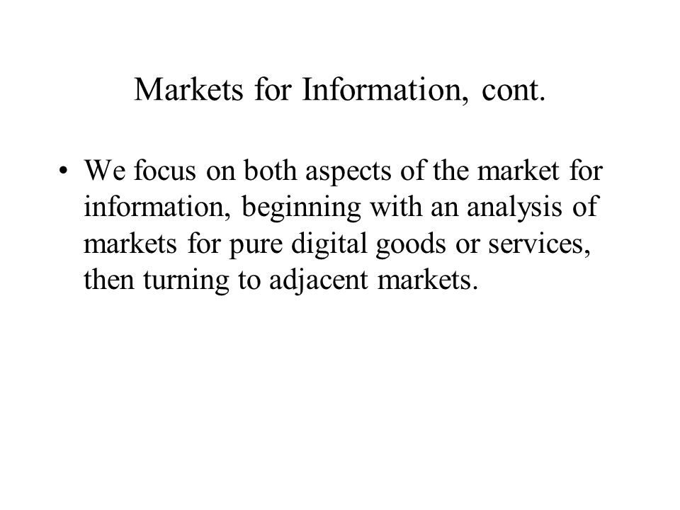 Markets for Information, cont. We focus on both aspects of the market for information, beginning with an analysis of markets for pure digital goods or