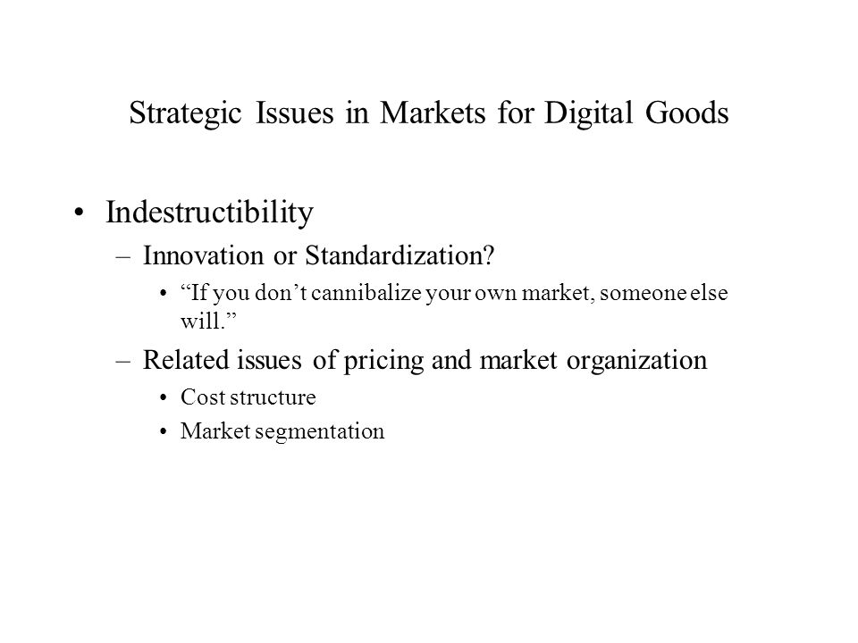 Strategic Issues in Markets for Digital Goods Indestructibility –Innovation or Standardization? If you dont cannibalize your own market, someone else