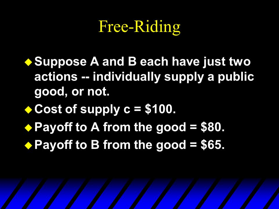 Free-Riding u Suppose A and B each have just two actions -- individually supply a public good, or not.