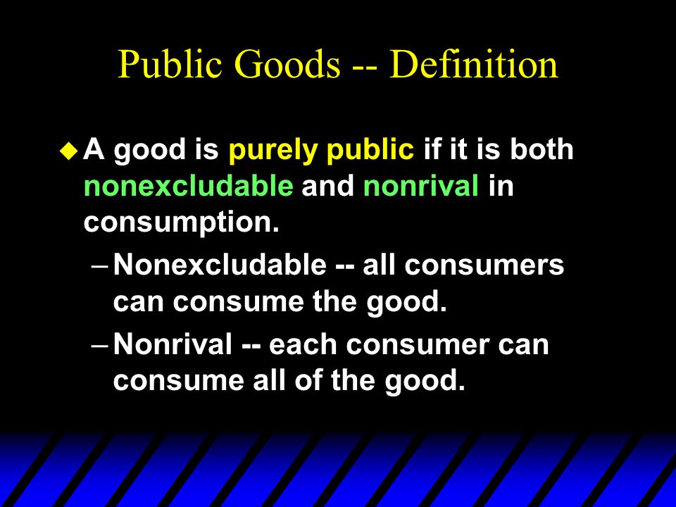 Public Goods -- Definition u A good is purely public if it is both nonexcludable and nonrival in consumption.