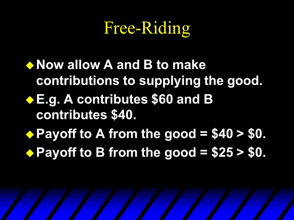 Free-Riding u Now allow A and B to make contributions to supplying the good.