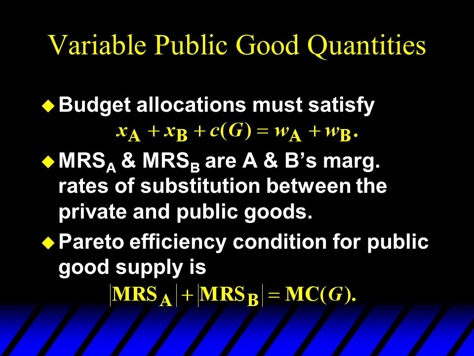 Variable Public Good Quantities u Budget allocations must satisfy u MRS A & MRS B are A & Bs marg.