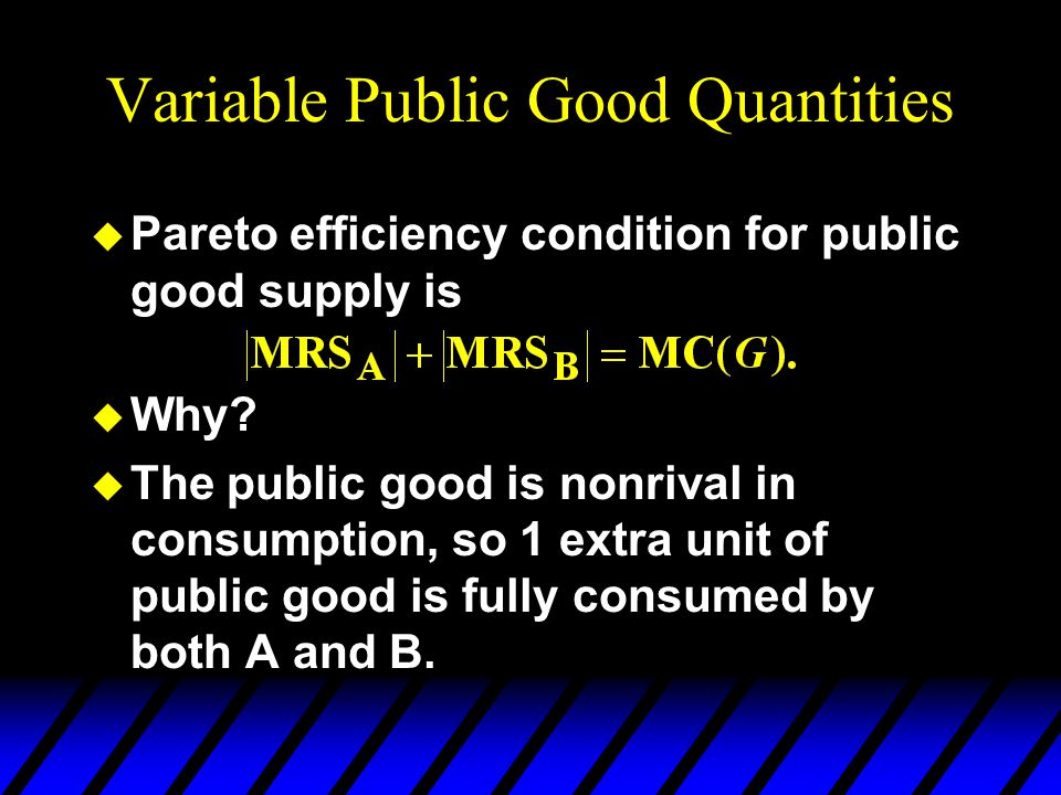 Variable Public Good Quantities u Pareto efficiency condition for public good supply is u Why.