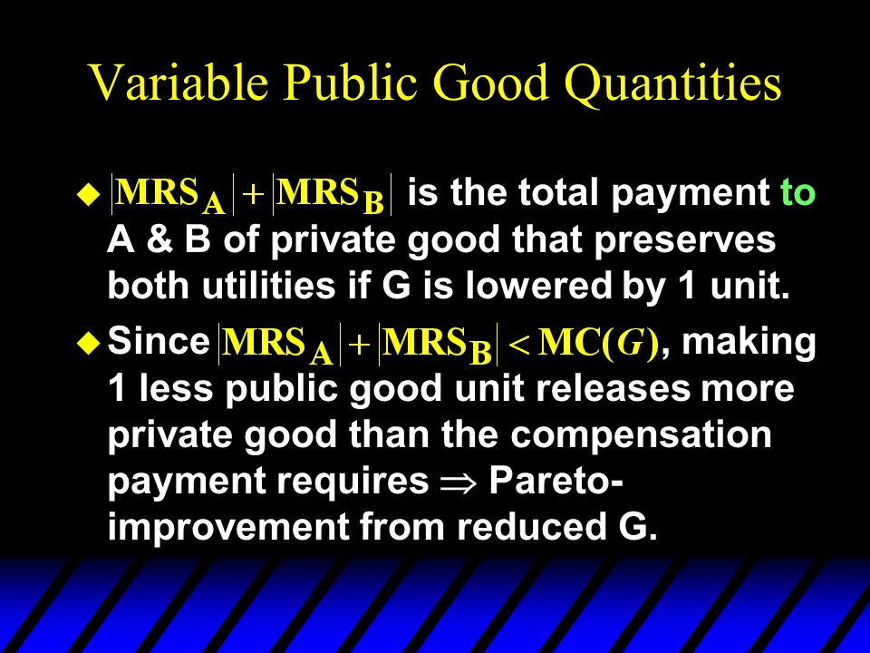 Variable Public Good Quantities u is the total payment to A & B of private good that preserves both utilities if G is lowered by 1 unit.