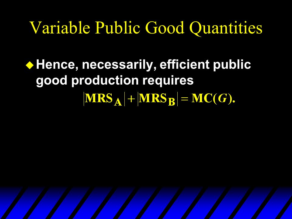 Variable Public Good Quantities u Hence, necessarily, efficient public good production requires u Suppose there are n consumers; i = 1,…,n.