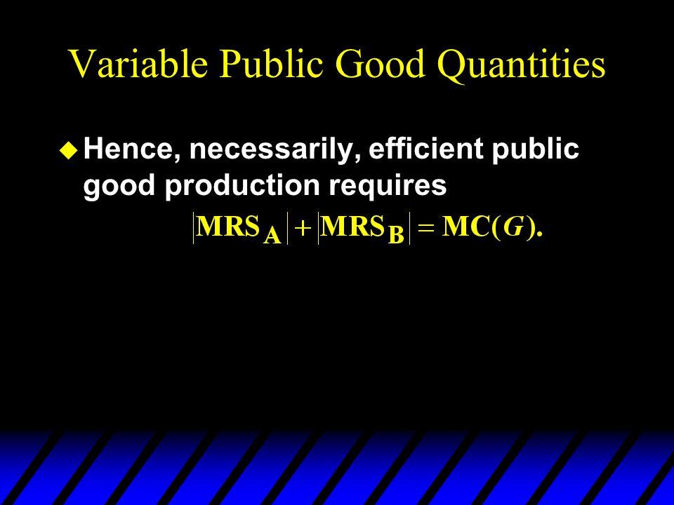 Variable Public Good Quantities u Hence, necessarily, efficient public good production requires