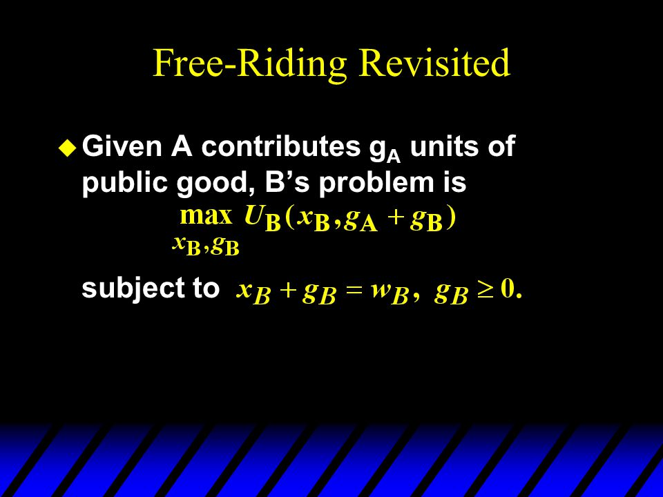 Free-Riding Revisited u Given A contributes g A units of public good, Bs problem is subject to