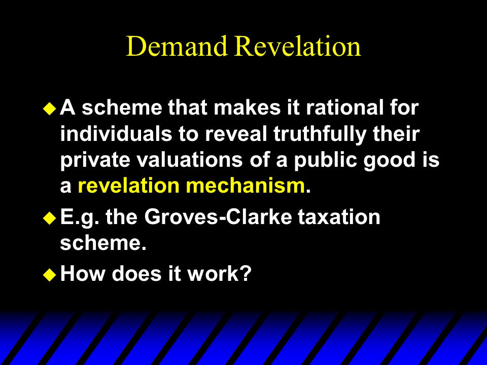 Demand Revelation u A scheme that makes it rational for individuals to reveal truthfully their private valuations of a public good is a revelation mechanism.