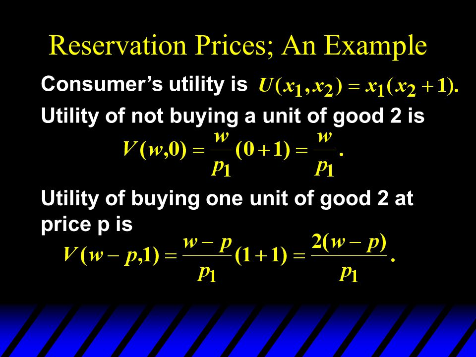Reservation Prices; An Example Consumers utility is Utility of not buying a unit of good 2 is Utility of buying one unit of good 2 at price p is