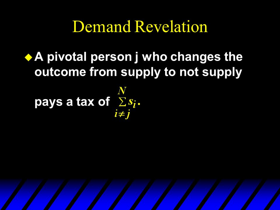 Demand Revelation u A pivotal person j who changes the outcome from supply to not supply pays a tax of