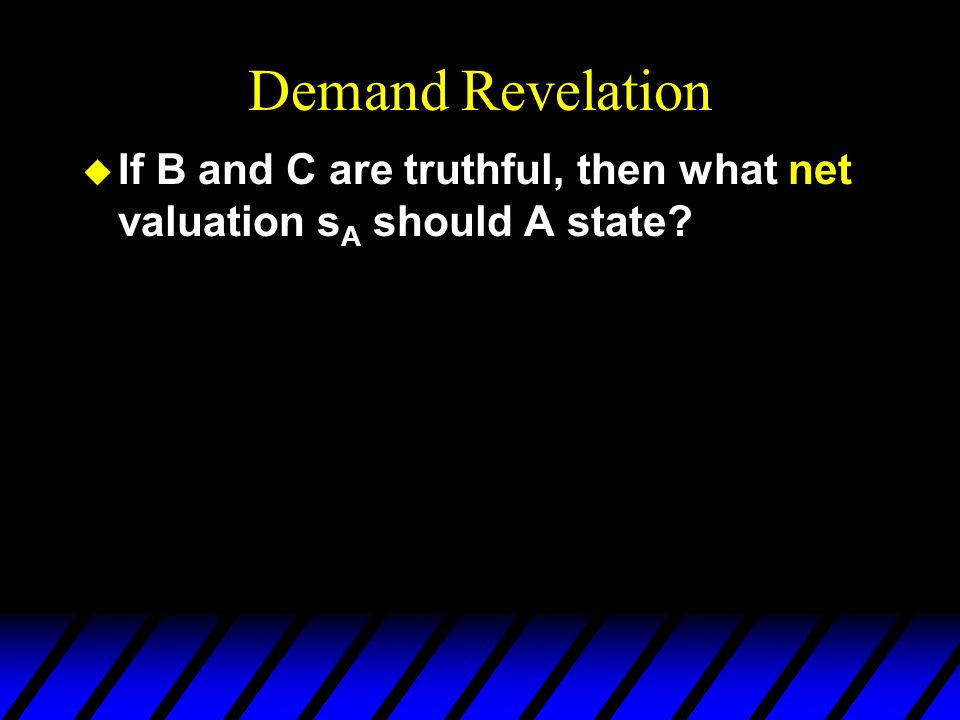 Demand Revelation u If B and C are truthful, then what net valuation s A should A state?