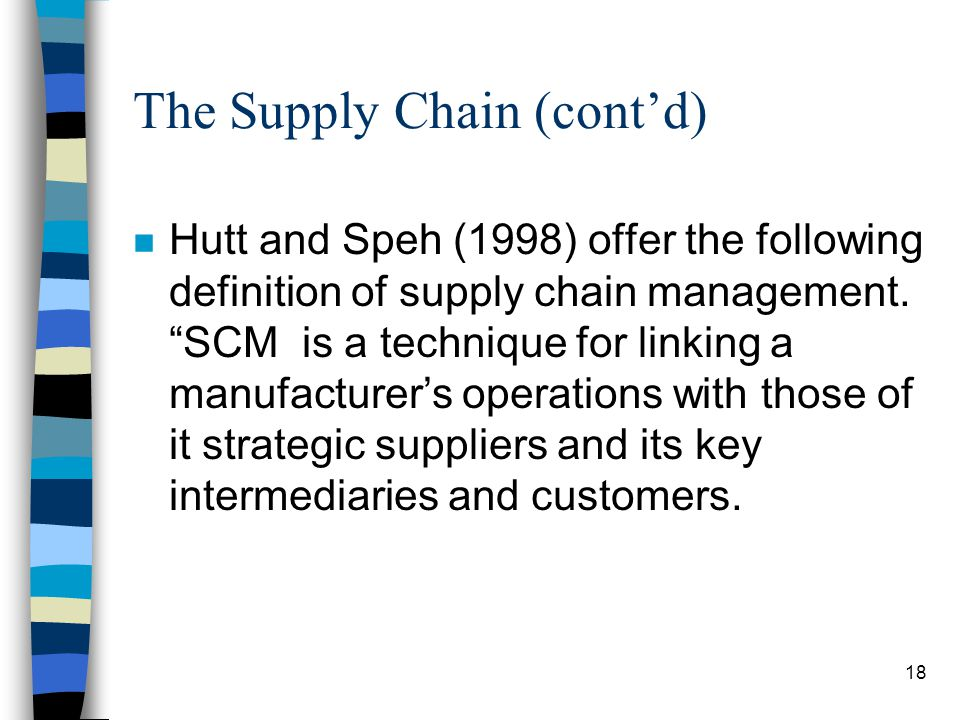 19 The Supply Chain (contd) n It seeks to integrate the relationships and operations of both immediate, first- tier suppliers and those several tiers back in the supply chain…The goal of SCM is to improve timing and costs in manufacturing through strong vendor relationships.
