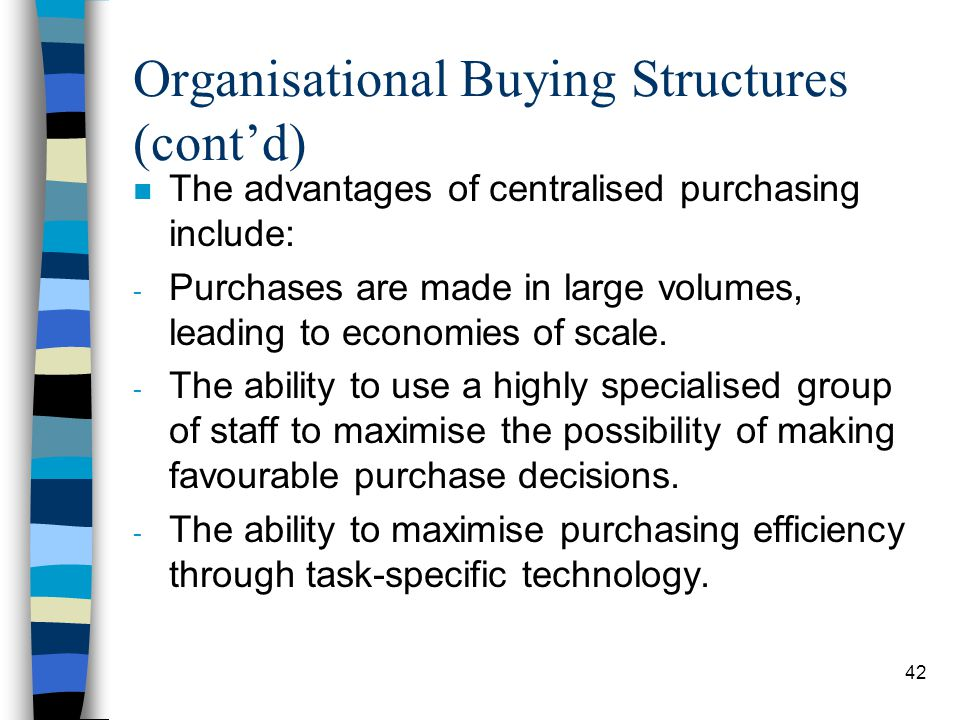 43 Organisational Buying Structures (contd) n Disadvantages include: - Inability to cater for large widely dispersed markets.