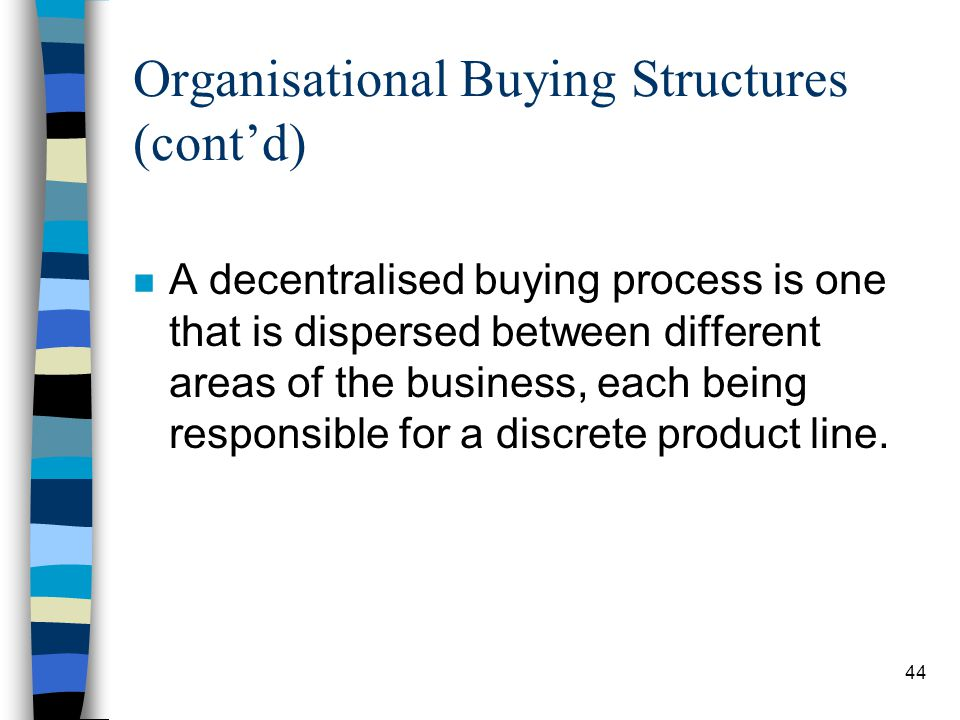 45 Organisational Buying Structures (contd) Advantages of this method include: - Greater ability to cater to the leads of individual customer groups.