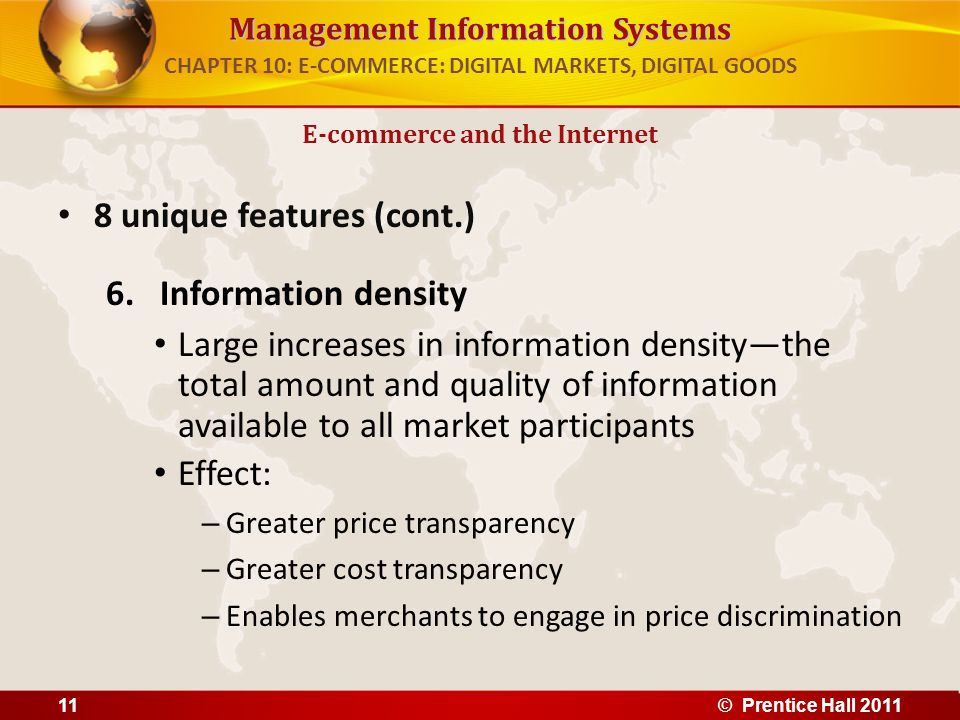 Management Information Systems 8 unique features (cont.) 6.Information density Large increases in information densitythe total amount and quality of information available to all market participants Effect: – Greater price transparency – Greater cost transparency – Enables merchants to engage in price discrimination E-commerce and the Internet CHAPTER 10: E-COMMERCE: DIGITAL MARKETS, DIGITAL GOODS 11© Prentice Hall 2011