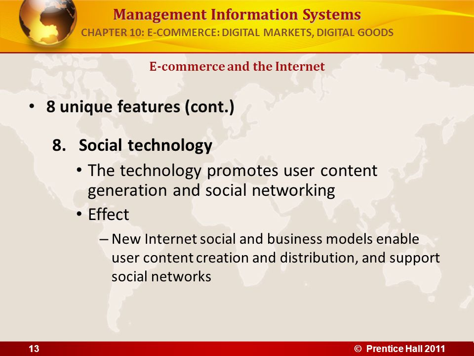 Management Information Systems 8 unique features (cont.) 8.Social technology The technology promotes user content generation and social networking Effect – New Internet social and business models enable user content creation and distribution, and support social networks E-commerce and the Internet CHAPTER 10: E-COMMERCE: DIGITAL MARKETS, DIGITAL GOODS 13© Prentice Hall 2011