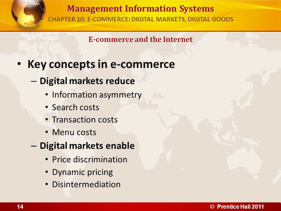 Management Information Systems Key concepts in e-commerce – Digital markets reduce Information asymmetry Search costs Transaction costs Menu costs – Digital markets enable Price discrimination Dynamic pricing Disintermediation E-commerce and the Internet CHAPTER 10: E-COMMERCE: DIGITAL MARKETS, DIGITAL GOODS 14© Prentice Hall 2011