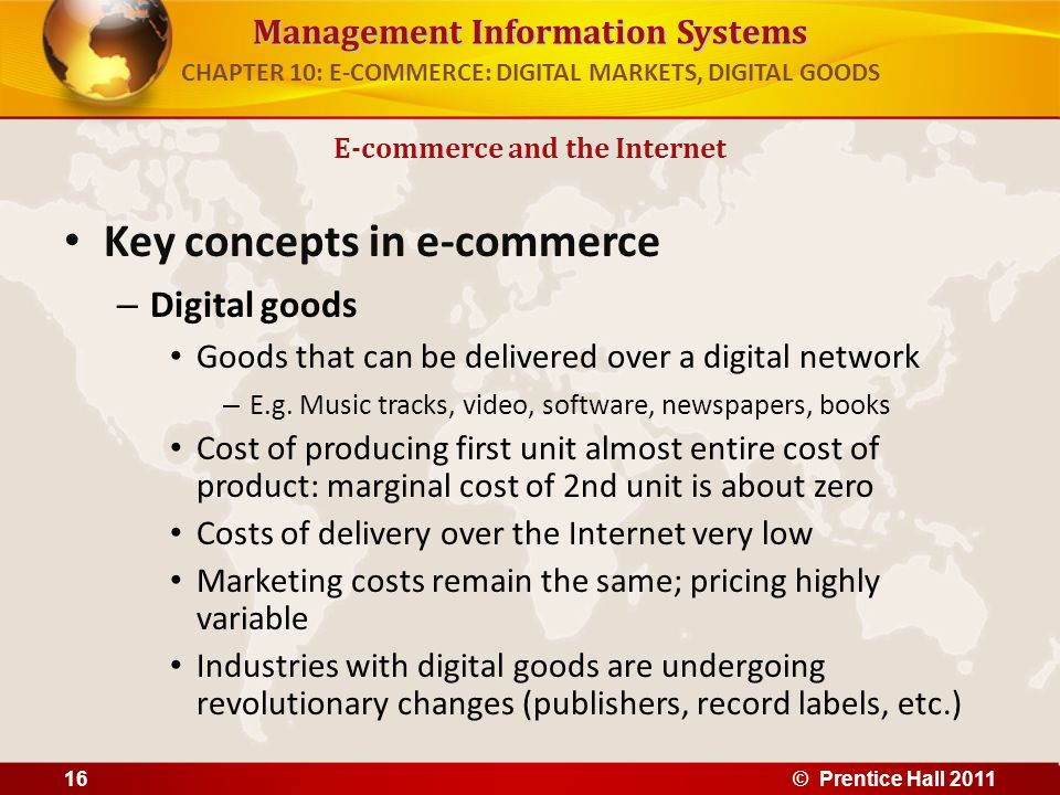 Management Information Systems Key concepts in e-commerce – Digital goods Goods that can be delivered over a digital network – E.g.