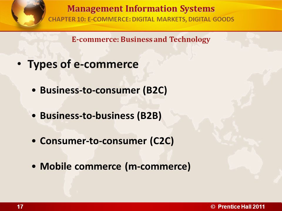 Management Information Systems Types of e-commerce Business-to-consumer (B2C) Business-to-business (B2B) Consumer-to-consumer (C2C) Mobile commerce (m-commerce) E-commerce: Business and Technology CHAPTER 10: E-COMMERCE: DIGITAL MARKETS, DIGITAL GOODS 17© Prentice Hall 2011