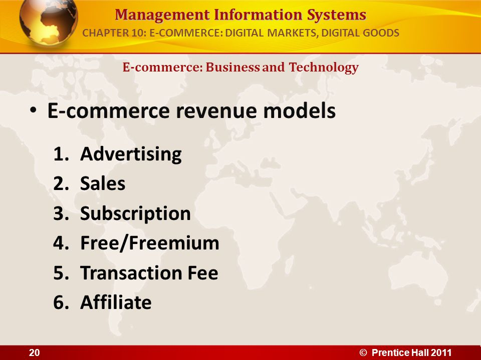 Management Information Systems E-commerce revenue models 1.Advertising 2.Sales 3.Subscription 4.Free/Freemium 5.Transaction Fee 6.Affiliate E-commerce: Business and Technology CHAPTER 10: E-COMMERCE: DIGITAL MARKETS, DIGITAL GOODS 20© Prentice Hall 2011