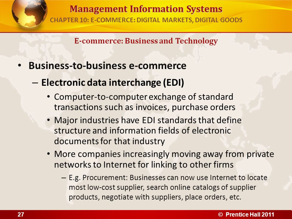 Management Information Systems Business-to-business e-commerce – Electronic data interchange (EDI) Computer-to-computer exchange of standard transactions such as invoices, purchase orders Major industries have EDI standards that define structure and information fields of electronic documents for that industry More companies increasingly moving away from private networks to Internet for linking to other firms – E.g.