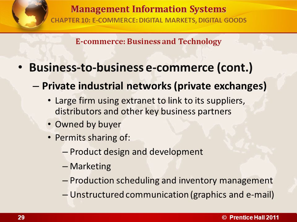 Management Information Systems Business-to-business e-commerce (cont.) – Private industrial networks (private exchanges) Large firm using extranet to link to its suppliers, distributors and other key business partners Owned by buyer Permits sharing of: – Product design and development – Marketing – Production scheduling and inventory management – Unstructured communication (graphics and e-mail) E-commerce: Business and Technology CHAPTER 10: E-COMMERCE: DIGITAL MARKETS, DIGITAL GOODS 29© Prentice Hall 2011