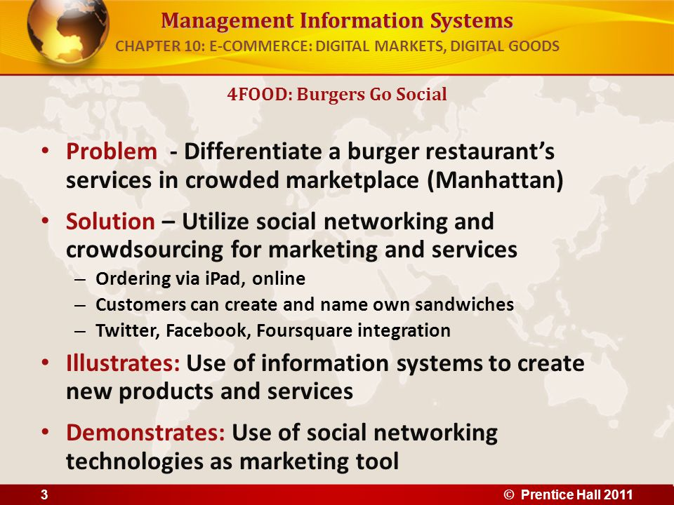 Management Information Systems Problem - Differentiate a burger restaurants services in crowded marketplace (Manhattan) Solution – Utilize social networking and crowdsourcing for marketing and services – Ordering via iPad, online – Customers can create and name own sandwiches – Twitter, Facebook, Foursquare integration Illustrates: Use of information systems to create new products and services Demonstrates: Use of social networking technologies as marketing tool 4FOOD: Burgers Go Social CHAPTER 10: E-COMMERCE: DIGITAL MARKETS, DIGITAL GOODS © Prentice Hall 20113