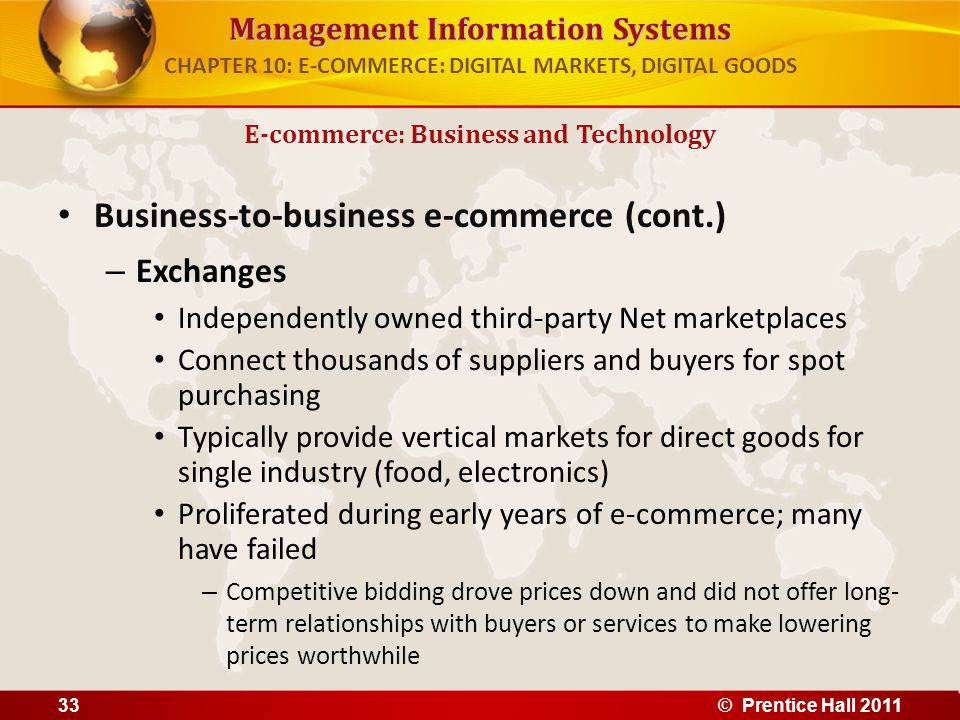 Management Information Systems Business-to-business e-commerce (cont.) – Exchanges Independently owned third-party Net marketplaces Connect thousands of suppliers and buyers for spot purchasing Typically provide vertical markets for direct goods for single industry (food, electronics) Proliferated during early years of e-commerce; many have failed – Competitive bidding drove prices down and did not offer long- term relationships with buyers or services to make lowering prices worthwhile E-commerce: Business and Technology CHAPTER 10: E-COMMERCE: DIGITAL MARKETS, DIGITAL GOODS 33© Prentice Hall 2011