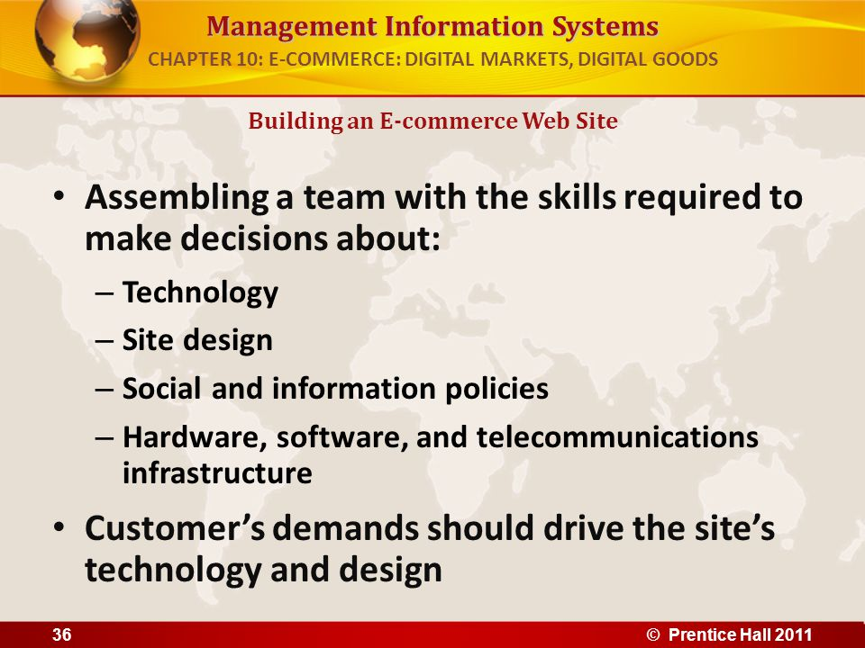 Management Information Systems Assembling a team with the skills required to make decisions about: – Technology – Site design – Social and information policies – Hardware, software, and telecommunications infrastructure Customers demands should drive the sites technology and design Building an E-commerce Web Site CHAPTER 10: E-COMMERCE: DIGITAL MARKETS, DIGITAL GOODS 36© Prentice Hall 2011