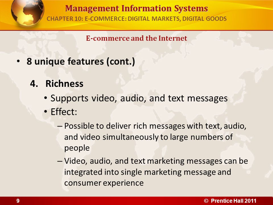 Management Information Systems 8 unique features (cont.) 4.Richness Supports video, audio, and text messages Effect: – Possible to deliver rich messages with text, audio, and video simultaneously to large numbers of people – Video, audio, and text marketing messages can be integrated into single marketing message and consumer experience E-commerce and the Internet CHAPTER 10: E-COMMERCE: DIGITAL MARKETS, DIGITAL GOODS 9© Prentice Hall 2011