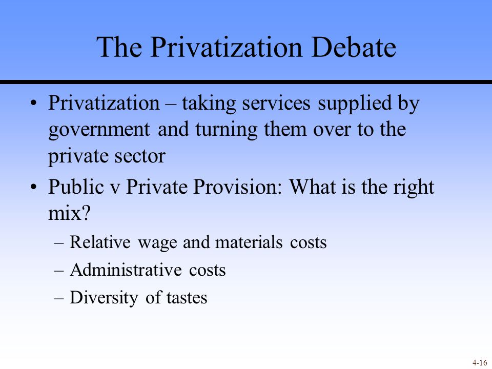 4-16 The Privatization Debate Privatization – taking services supplied by government and turning them over to the private sector Public v Private Provision: What is the right mix.