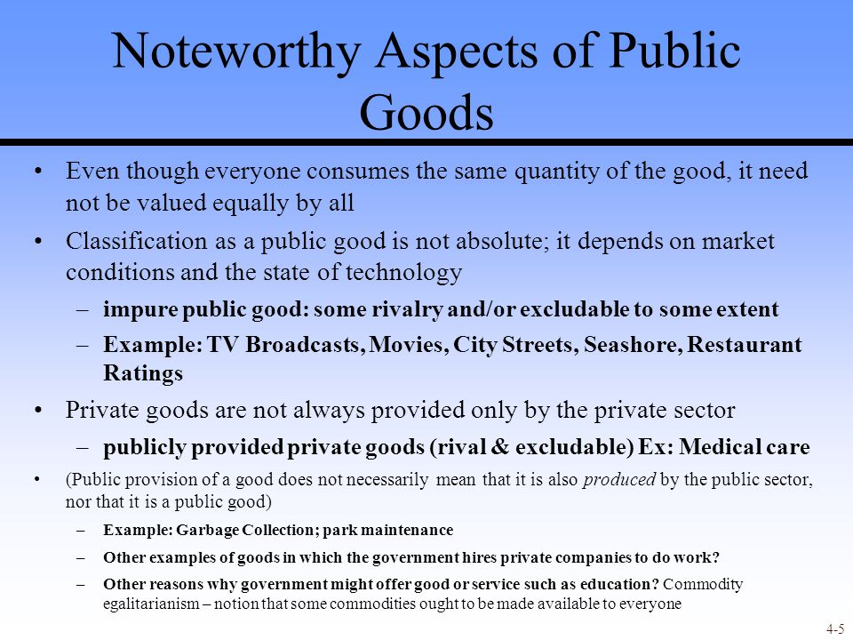 4-5 Noteworthy Aspects of Public Goods Even though everyone consumes the same quantity of the good, it need not be valued equally by all Classification as a public good is not absolute; it depends on market conditions and the state of technology –impure public good: some rivalry and/or excludable to some extent –Example: TV Broadcasts, Movies, City Streets, Seashore, Restaurant Ratings Private goods are not always provided only by the private sector –publicly provided private goods (rival & excludable) Ex: Medical care (Public provision of a good does not necessarily mean that it is also produced by the public sector, nor that it is a public good) –Example: Garbage Collection; park maintenance –Other examples of goods in which the government hires private companies to do work.