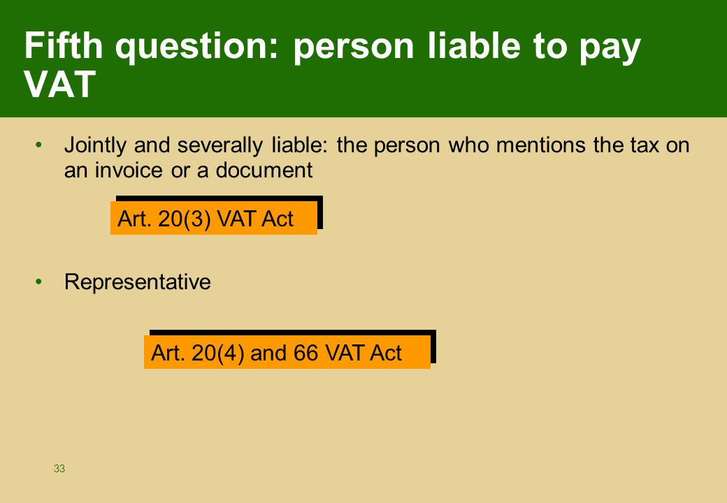 33 Fifth question: person liable to pay VAT Jointly and severally liable: the person who mentions the tax on an invoice or a document Representative Art.
