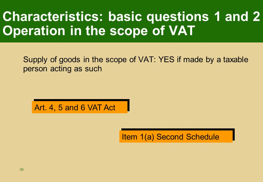 36 Characteristics: basic questions 1 and 2 Operation in the scope of VAT Supply of goods in the scope of VAT: YES if made by a taxable person acting as such Art.