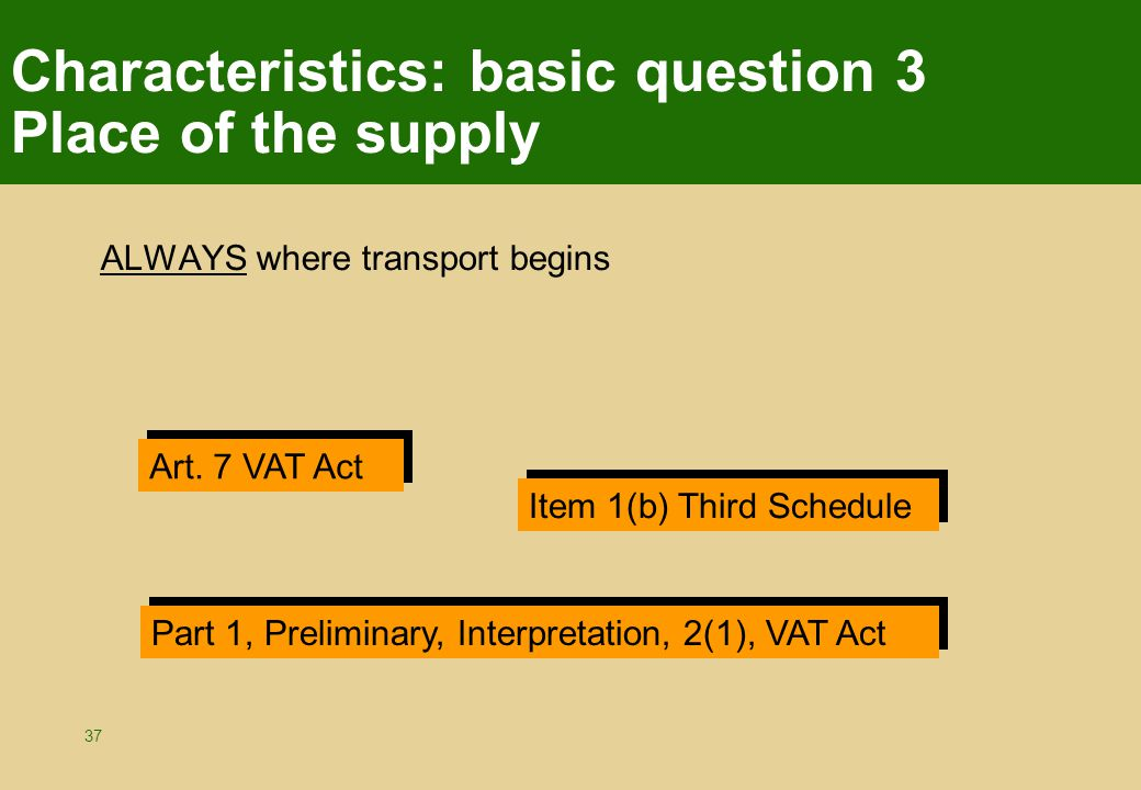 37 Characteristics: basic question 3 Place of the supply ALWAYS where transport begins Art. 7 VAT Act Item 1(b) Third Schedule Part 1, Preliminary, In