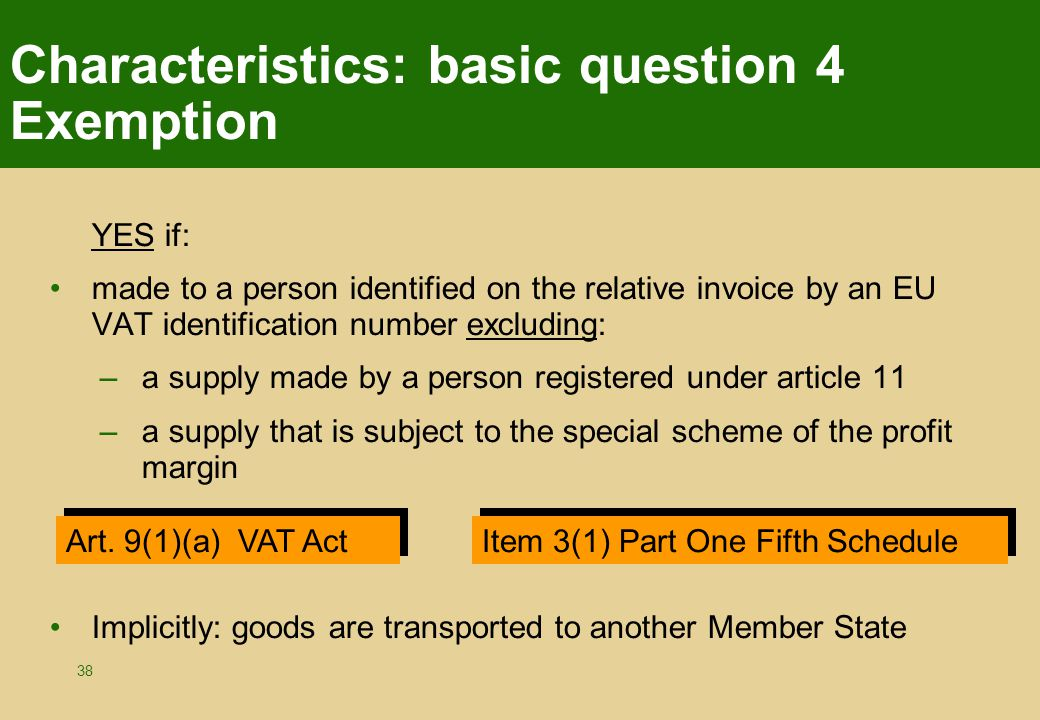 38 Characteristics: basic question 4 Exemption YES if: made to a person identified on the relative invoice by an EU VAT identification number excluding: –a supply made by a person registered under article 11 –a supply that is subject to the special scheme of the profit margin Implicitly: goods are transported to another Member State Art.