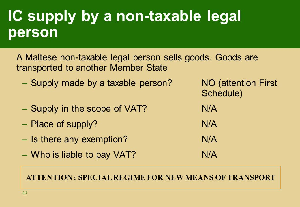 43 IC supply by a non-taxable legal person A Maltese non-taxable legal person sells goods. Goods are transported to another Member State –Supply made