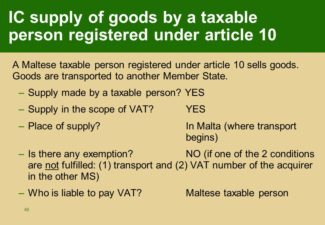 49 IC supply of goods by a taxable person registered under article 10 A Maltese taxable person registered under article 10 sells goods. Goods are tran