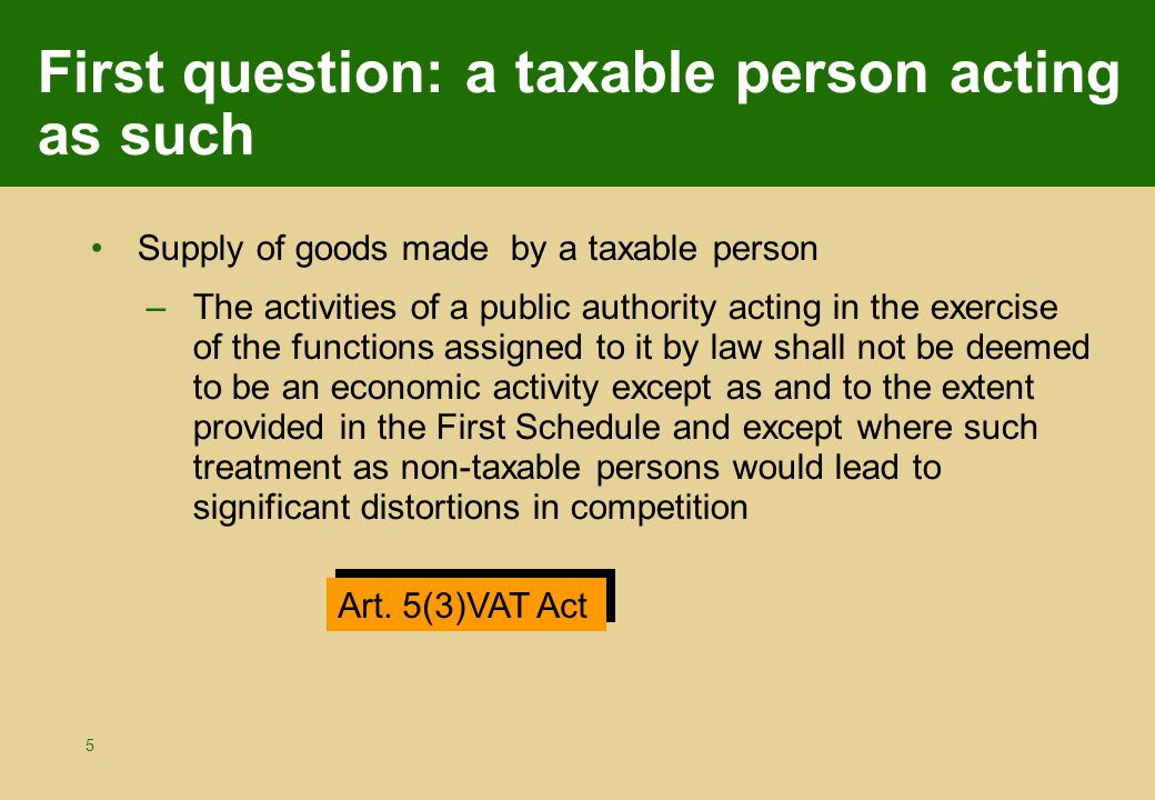 5 First question: a taxable person acting as such Supply of goods made by a taxable person –The activities of a public authority acting in the exercise of the functions assigned to it by law shall not be deemed to be an economic activity except as and to the extent provided in the First Schedule and except where such treatment as non-taxable persons would lead to significant distortions in competition Art.