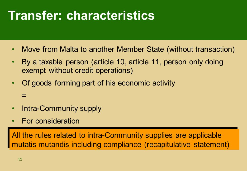 52 Transfer: characteristics Move from Malta to another Member State (without transaction) By a taxable person (article 10, article 11, person only do