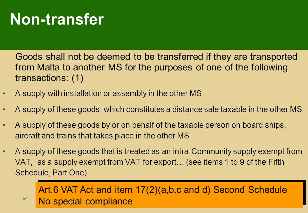 54 Non-transfer Goods shall not be deemed to be transferred if they are transported from Malta to another MS for the purposes of one of the following transactions: (1) A supply with installation or assembly in the other MS A supply of these goods, which constitutes a distance sale taxable in the other MS A supply of these goods by or on behalf of the taxable person on board ships, aircraft and trains that takes place in the other MS A supply of these goods that is treated as an intra-Community supply exempt from VAT, as a supply exempt from VAT for export… (see items 1 to 9 of the Fifth Schedule, Part One) Art.6 VAT Act and item 17(2)(a,b,c and d) Second Schedule No special compliance Art.6 VAT Act and item 17(2)(a,b,c and d) Second Schedule No special compliance