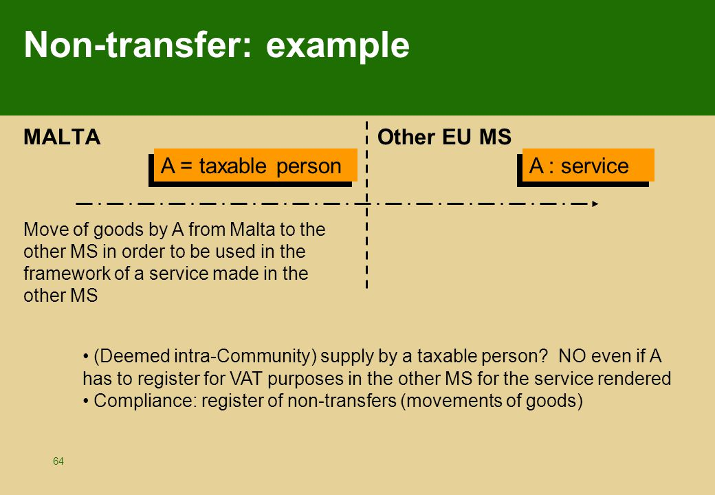 64 Non-transfer: example MALTA Other EU MS A = taxable person A : service Move of goods by A from Malta to the other MS in order to be used in the framework of a service made in the other MS (Deemed intra-Community) supply by a taxable person.