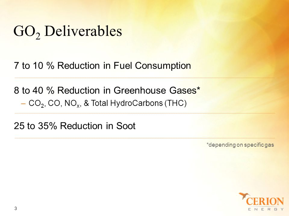 GO 2 Deliverables 3 7 to 10 % Reduction in Fuel Consumption 8 to 40 % Reduction in Greenhouse Gases* –CO 2, CO, NO x, & Total HydroCarbons (THC) 25 to 35% Reduction in Soot *depending on specific gas