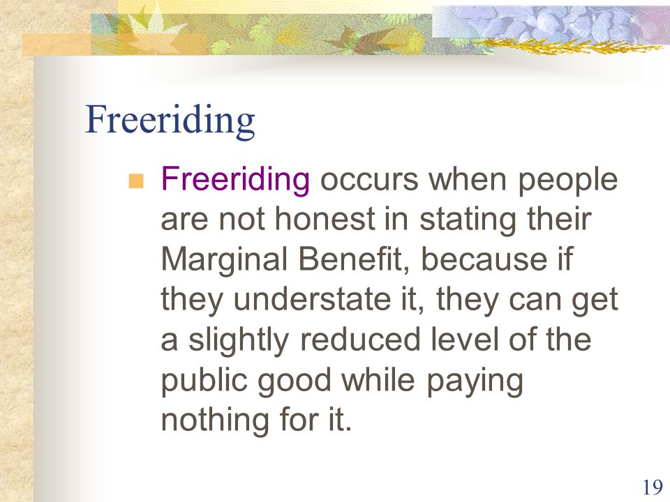19 Freeriding Freeriding occurs when people are not honest in stating their Marginal Benefit, because if they understate it, they can get a slightly reduced level of the public good while paying nothing for it.