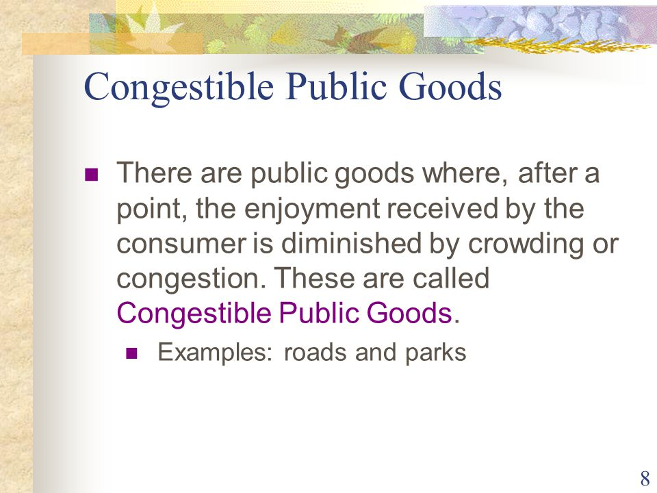 8 Congestible Public Goods There are public goods where, after a point, the enjoyment received by the consumer is diminished by crowding or congestion.