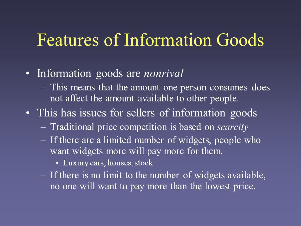 Features of Information Goods Information goods are nonrival –This means that the amount one person consumes does not affect the amount available to other people.