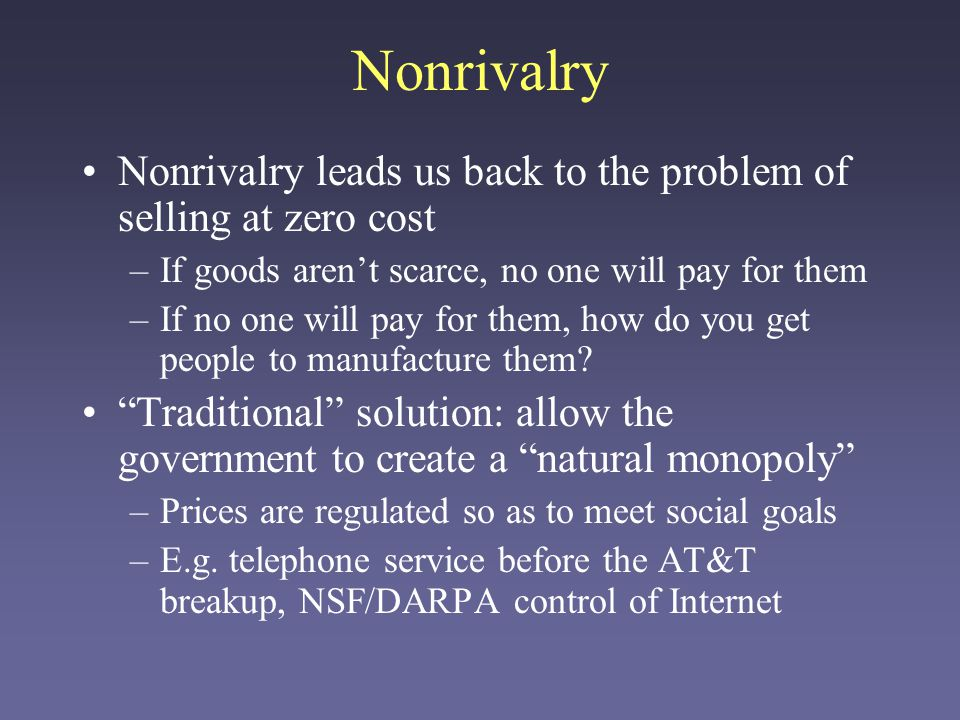 Nonrivalry Nonrivalry leads us back to the problem of selling at zero cost –If goods arent scarce, no one will pay for them –If no one will pay for them, how do you get people to manufacture them.