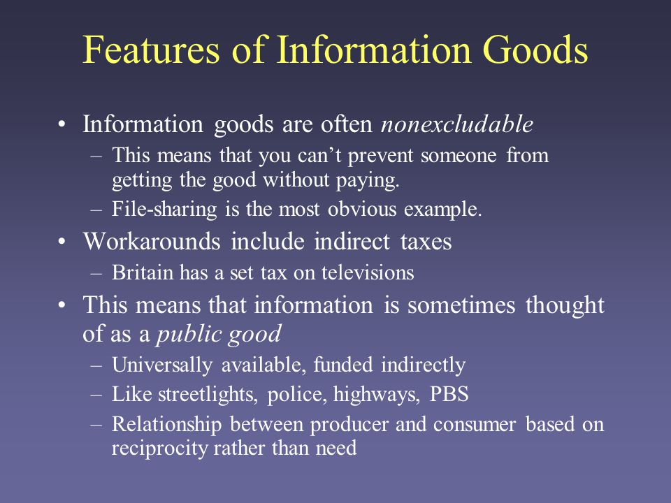 Features of Information Goods Information goods are often nonexcludable –This means that you cant prevent someone from getting the good without paying.