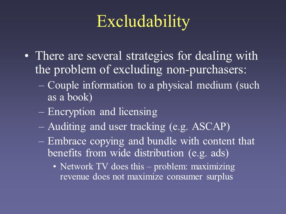 Excludability There are several strategies for dealing with the problem of excluding non-purchasers: –Couple information to a physical medium (such as a book) –Encryption and licensing –Auditing and user tracking (e.g.
