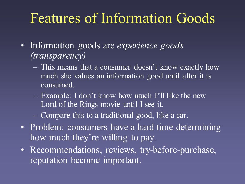 Features of Information Goods Information goods are experience goods (transparency) –This means that a consumer doesnt know exactly how much she values an information good until after it is consumed.